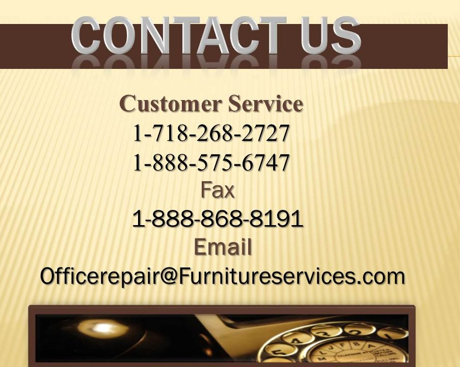 Contact UsContact UsWooden Desk RepaintedLeather Corner RepairOffice Repair Furniture slides, fasteners, levelers, glides, stretch, zippers, pneumatic, snap, hooks, hinges, damaged and broken frames, sagging seats, foam, padding, Dacron, broken springboards, springs, webbing, rips, cuts, holes, burns, stains, ink marks, water and heat rings, spills, pet damages, smoke and water damages